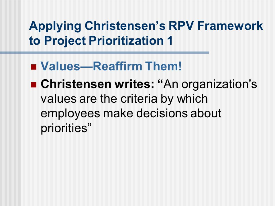 Applying Christensen's RPV Framework to Project Prioritization 1 Values—Reaffirm Them.