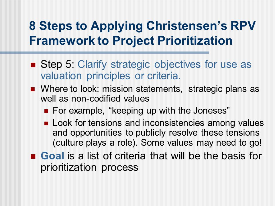 8 Steps to Applying Christensen's RPV Framework to Project Prioritization Step 5: Clarify strategic objectives for use as valuation principles or criteria.
