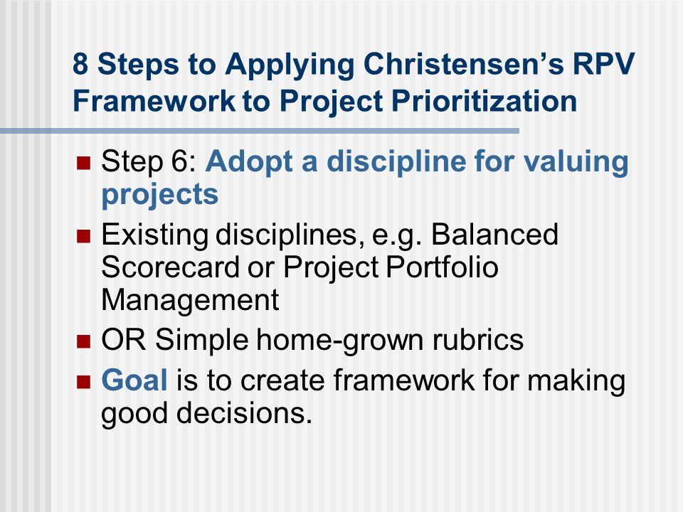8 Steps to Applying Christensen's RPV Framework to Project Prioritization Step 6: Adopt a discipline for valuing projects Existing disciplines, e.g.