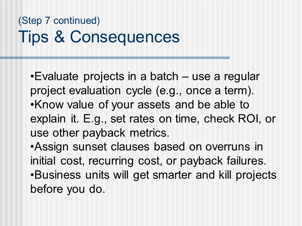 (Step 7 continued) Tips & Consequences Evaluate projects in a batch – use a regular project evaluation cycle (e.g., once a term).