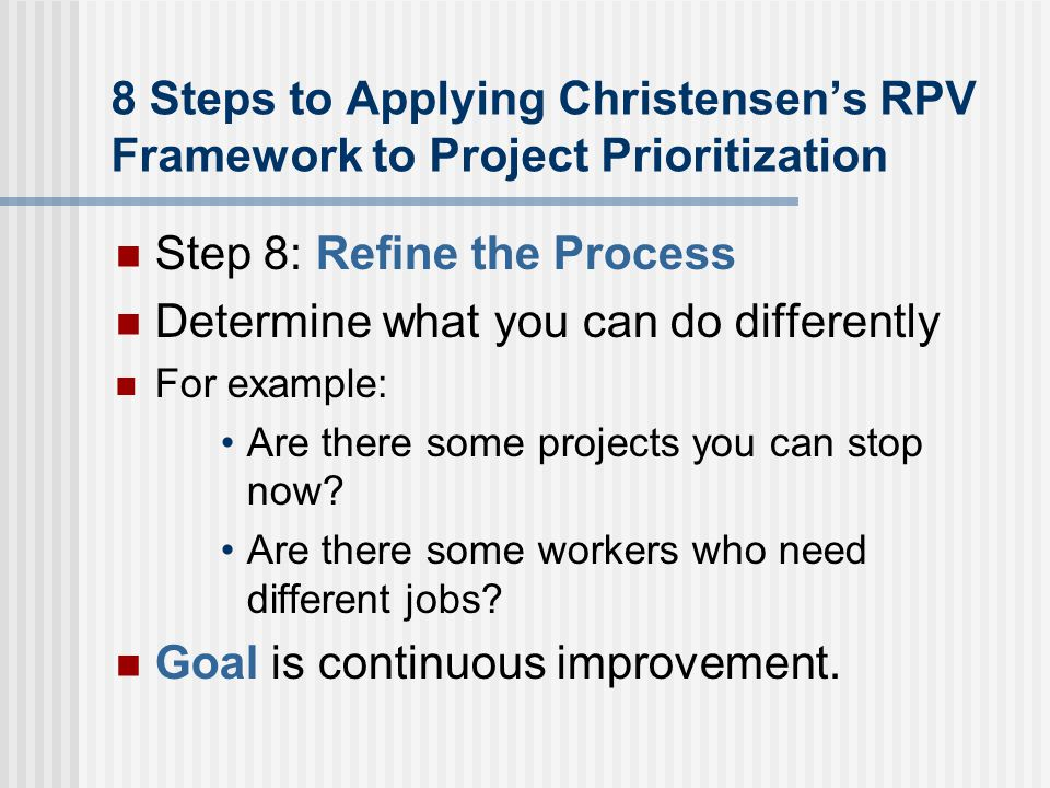 8 Steps to Applying Christensen's RPV Framework to Project Prioritization Step 8: Refine the Process Determine what you can do differently For example: Are there some projects you can stop now.