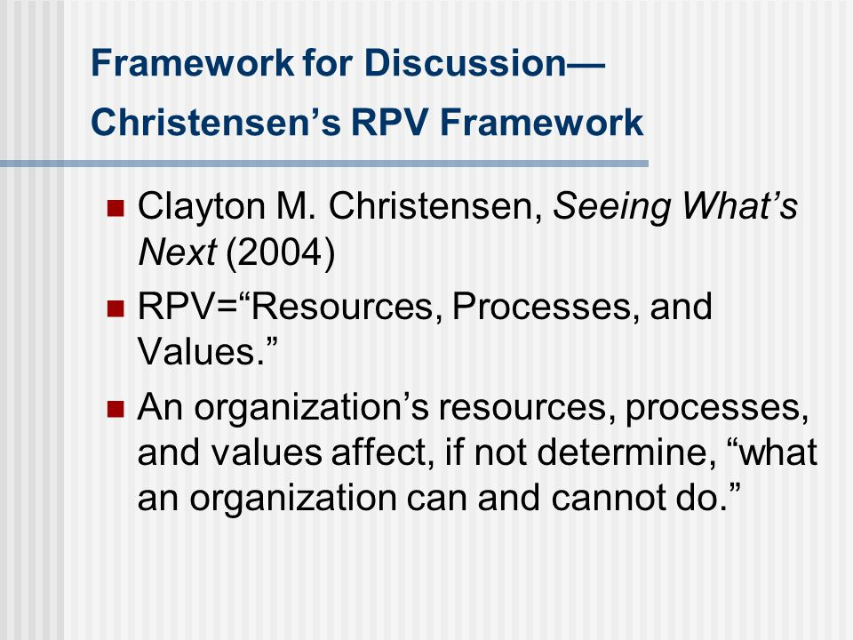 Christensen's RPV Framework -- Resources Resources are the most visible of the factors that contribute to what an organization can and cannot do. All assets, including people, equipment, relationships, $$$ They are both valuable and flexible Easiest to assess, but don't tell the whole story of an organization's capabilities