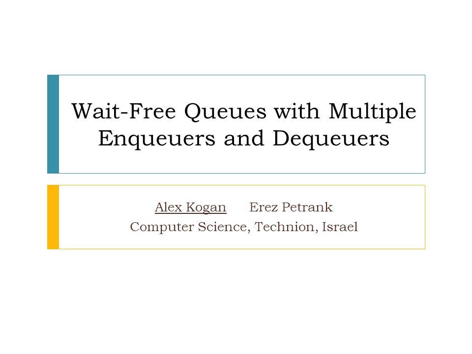 Wait-Free Queues with Multiple Enqueuers and Dequeuers Alex Kogan Erez Petrank Computer Science, Technion, Israel