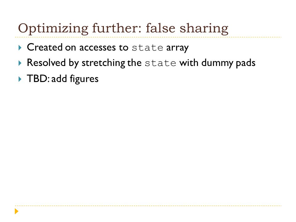 Optimizing further: false sharing  Created on accesses to state array  Resolved by stretching the state with dummy pads  TBD: add figures