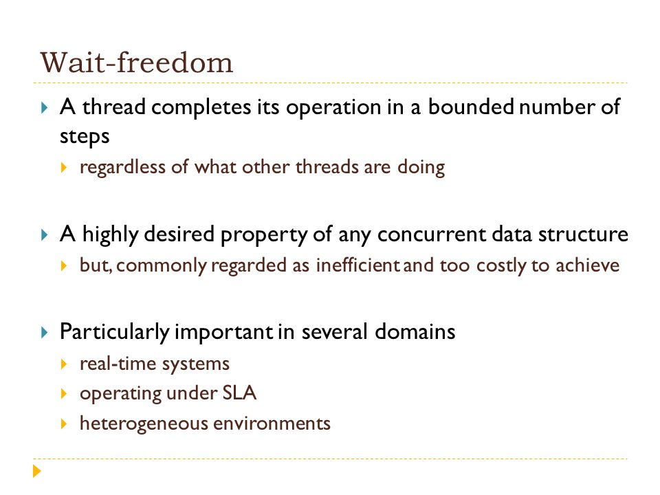 Wait-freedom  A thread completes its operation in a bounded number of steps  regardless of what other threads are doing  A highly desired property