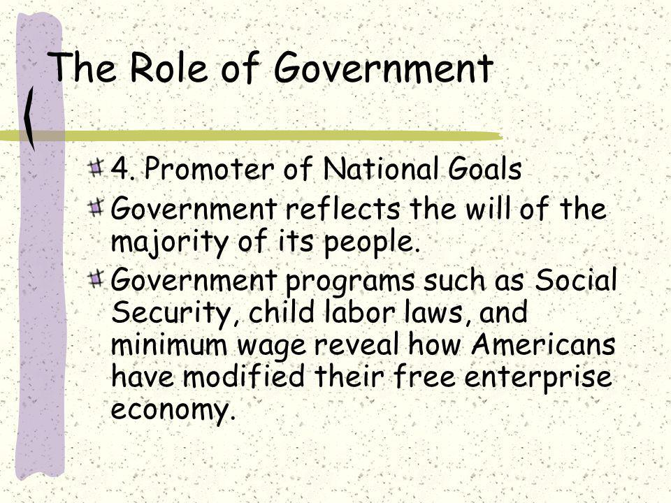 The Role of Government 4. Promoter of National Goals Government reflects the will of the majority of its people. Government programs such as Social Se