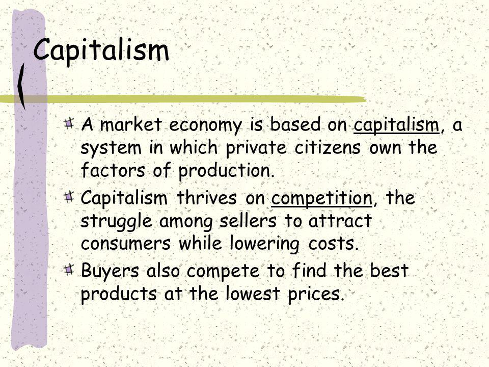 Capitalism A market economy is based on capitalism, a system in which private citizens own the factors of production. Capitalism thrives on competitio