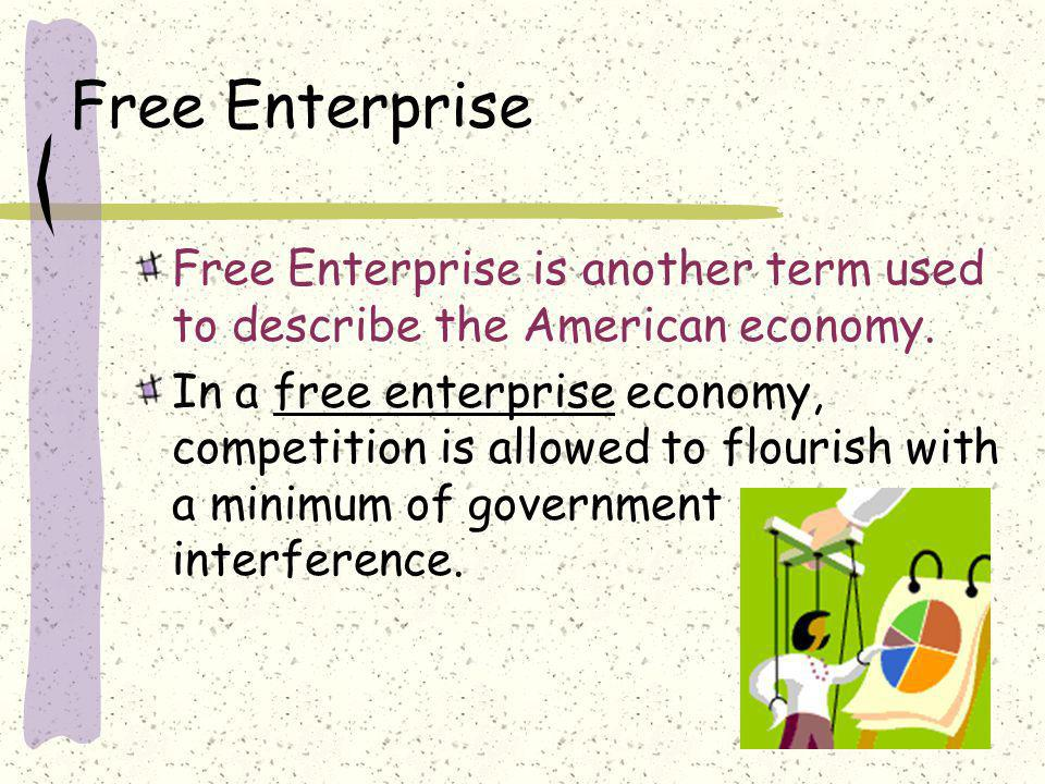 Free Enterprise Free Enterprise is another term used to describe the American economy. In a free enterprise economy, competition is allowed to flouris