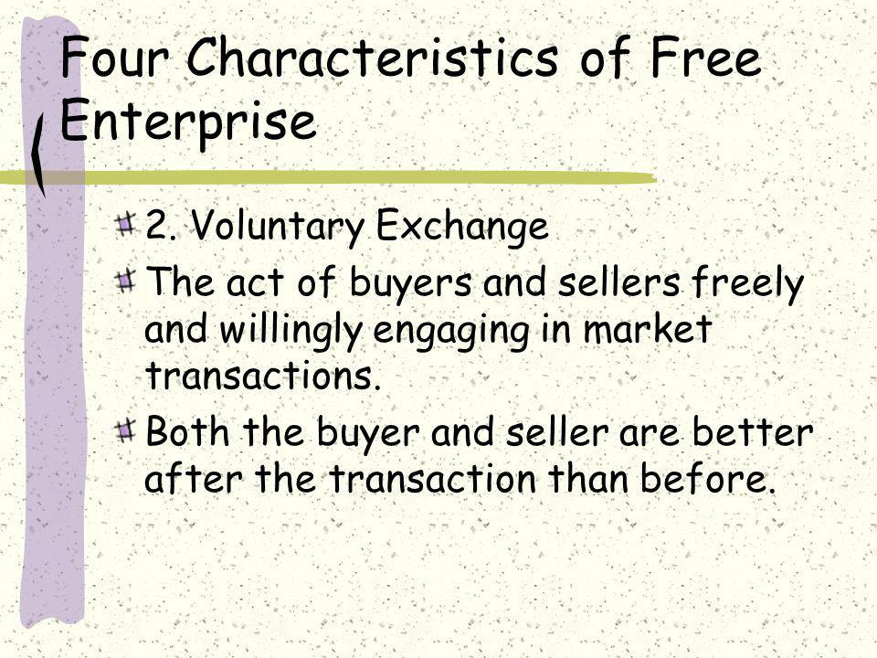 Four Characteristics of Free Enterprise 2. Voluntary Exchange The act of buyers and sellers freely and willingly engaging in market transactions. Both