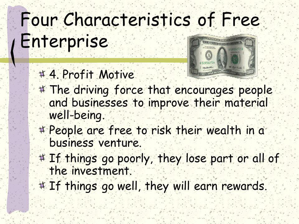 Four Characteristics of Free Enterprise 4. Profit Motive The driving force that encourages people and businesses to improve their material well-being.