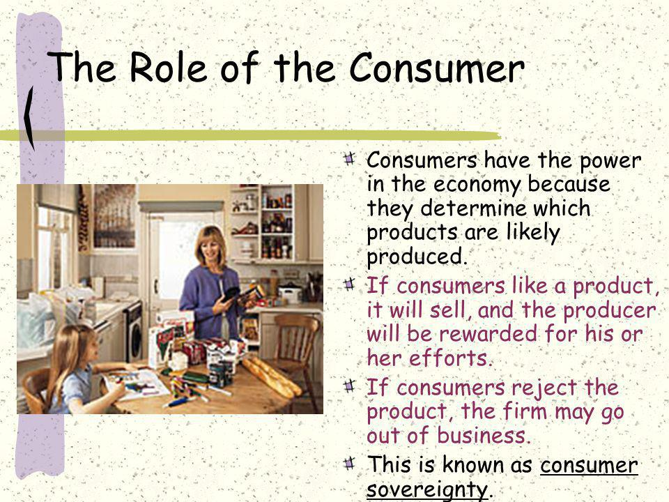 The Role of the Consumer Consumers have the power in the economy because they determine which products are likely produced. If consumers like a produc