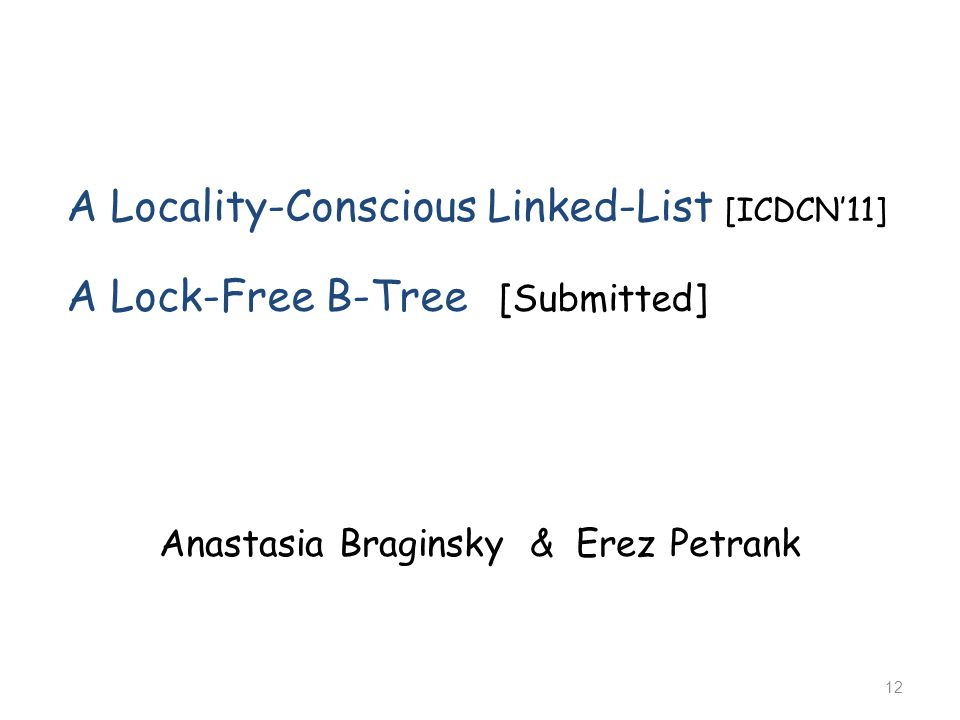 A Locality-Conscious Linked-List [ICDCN'11] A Lock-Free B-Tree [Submitted] Anastasia Braginsky & Erez Petrank 12