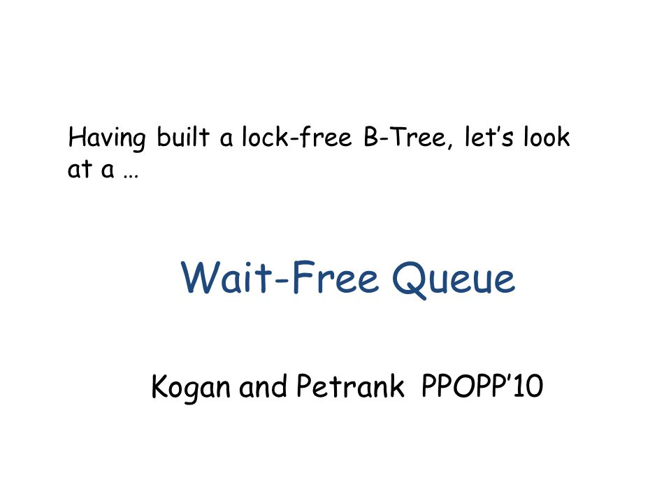 Having built a lock-free B-Tree, let's look at a … Wait-Free Queue Kogan and Petrank PPOPP'10