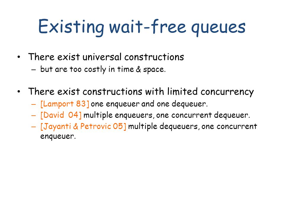 Existing wait-free queues There exist universal constructions – but are too costly in time & space. There exist constructions with limited concurrency