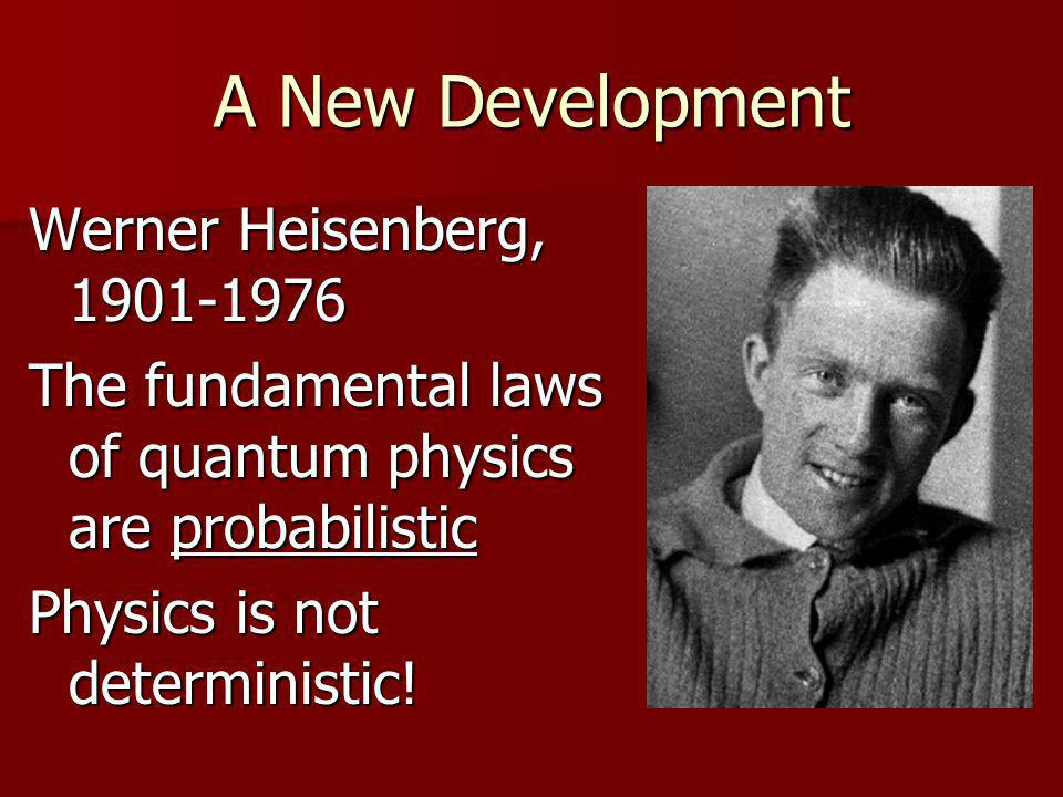 A New Development Werner Heisenberg, 1901-1976 The fundamental laws of quantum physics are probabilistic Physics is not deterministic!