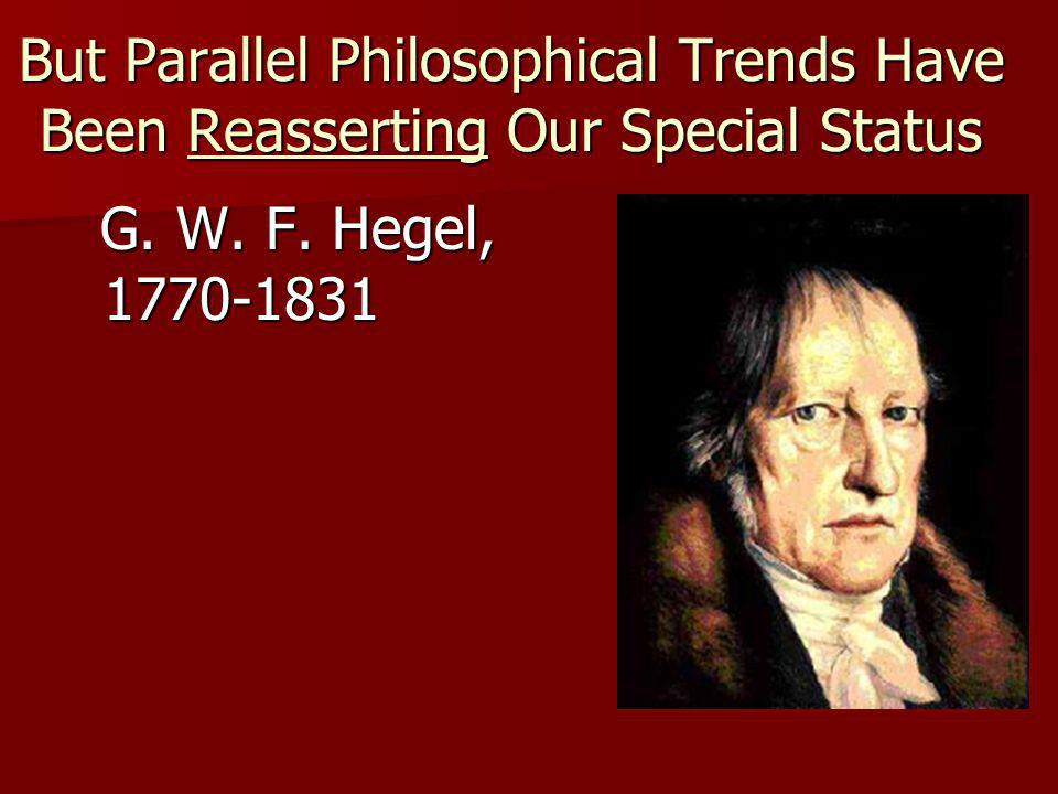 But Parallel Philosophical Trends Have Been Reasserting Our Special Status G.