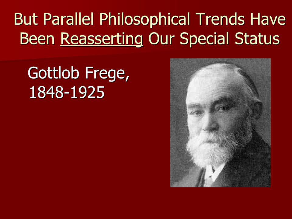 But Parallel Philosophical Trends Have Been Reasserting Our Special Status Gottlob Frege, 1848-1925 Gottlob Frege, 1848-1925