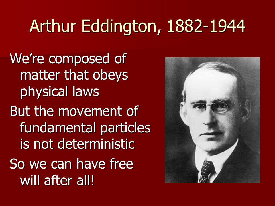 Arthur Eddington, 1882-1944 We're composed of matter that obeys physical laws But the movement of fundamental particles is not deterministic So we can have free will after all!