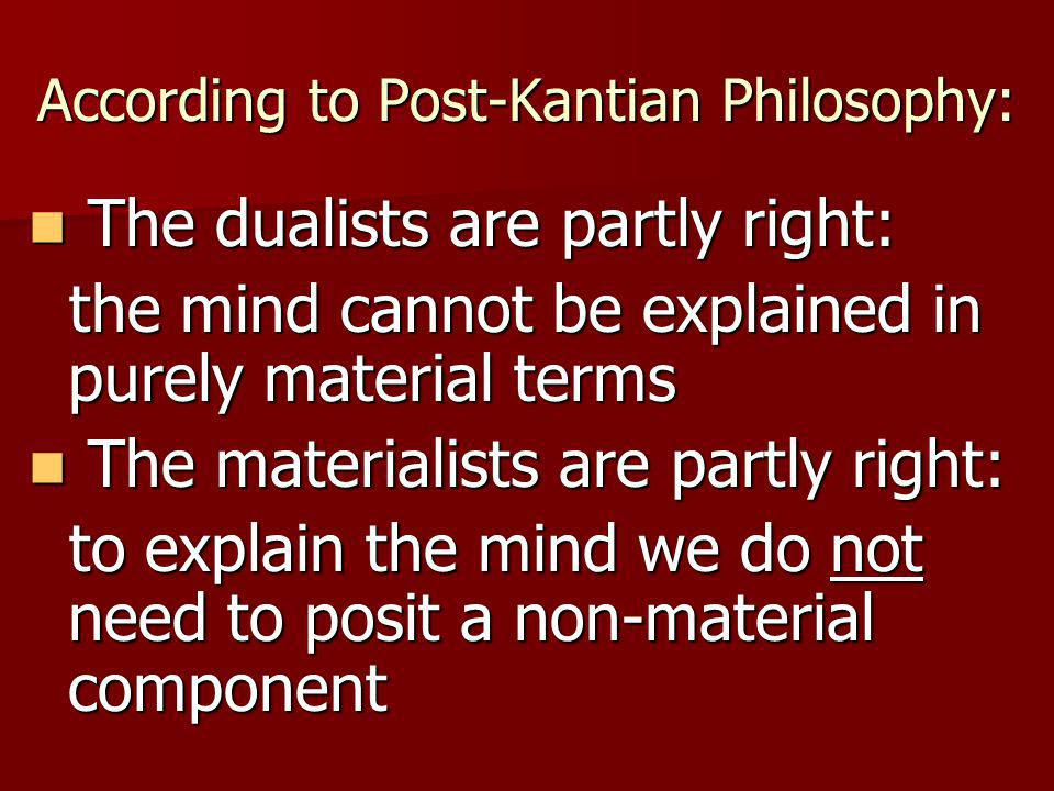According to Post-Kantian Philosophy: The dualists are partly right: The dualists are partly right: the mind cannot be explained in purely material terms the mind cannot be explained in purely material terms The materialists are partly right: The materialists are partly right: to explain the mind we do not need to posit a non-material component to explain the mind we do not need to posit a non-material component