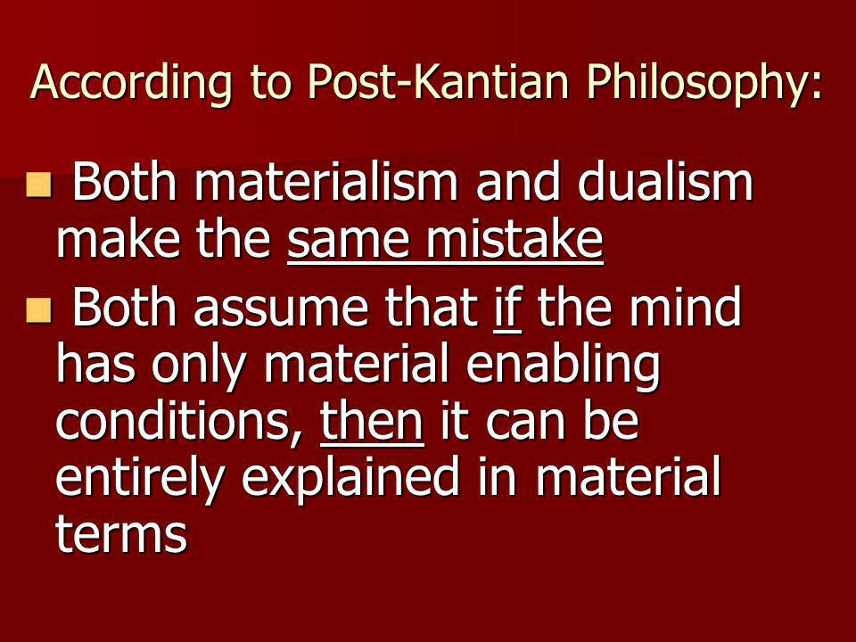 According to Post-Kantian Philosophy: Both materialism and dualism make the same mistake Both materialism and dualism make the same mistake Both assume that if the mind has only material enabling conditions, then it can be entirely explained in material terms Both assume that if the mind has only material enabling conditions, then it can be entirely explained in material terms