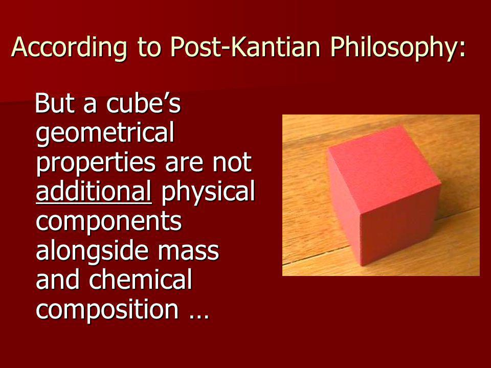 According to Post-Kantian Philosophy: But a cube's geometrical properties are not additional physical components alongside mass and chemical composition … But a cube's geometrical properties are not additional physical components alongside mass and chemical composition …
