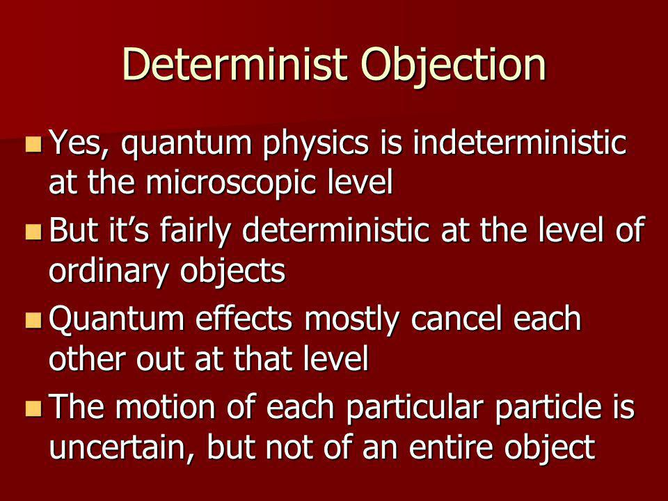 Indeterminist Response But some ordinary-size structures can amplify quantum indeterminism But some ordinary-size structures can amplify quantum indeterminism Example: a Geiger counter Example: a Geiger counter Another example: the human brain.
