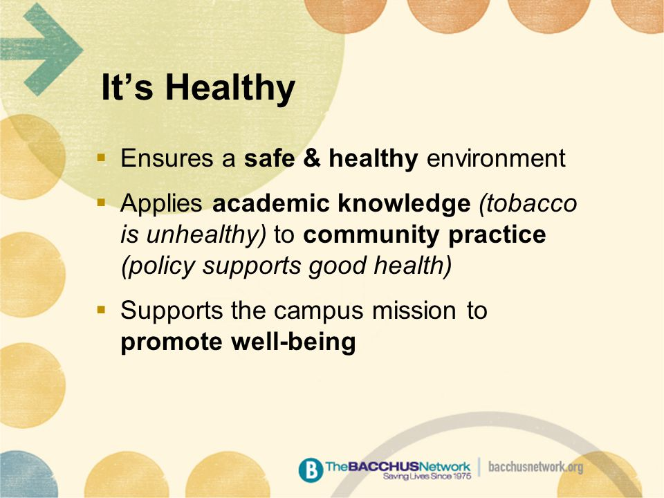It's Healthy  Ensures a safe & healthy environment  Applies academic knowledge (tobacco is unhealthy) to community practice (policy supports good health)  Supports the campus mission to promote well-being