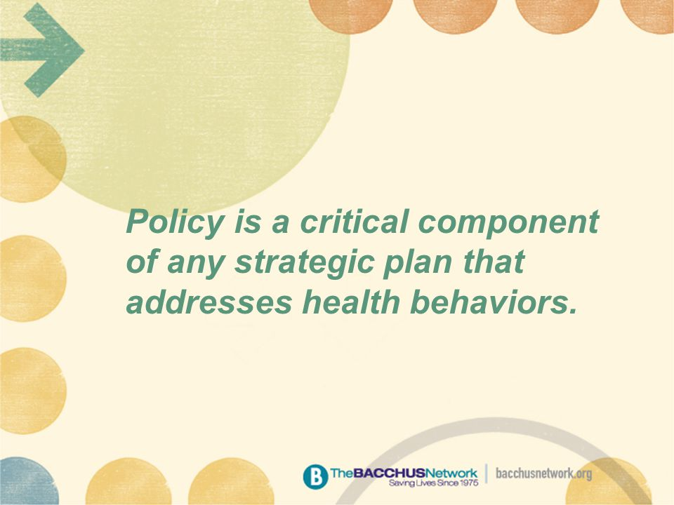 Policy is a critical component of any strategic plan that addresses health behaviors.