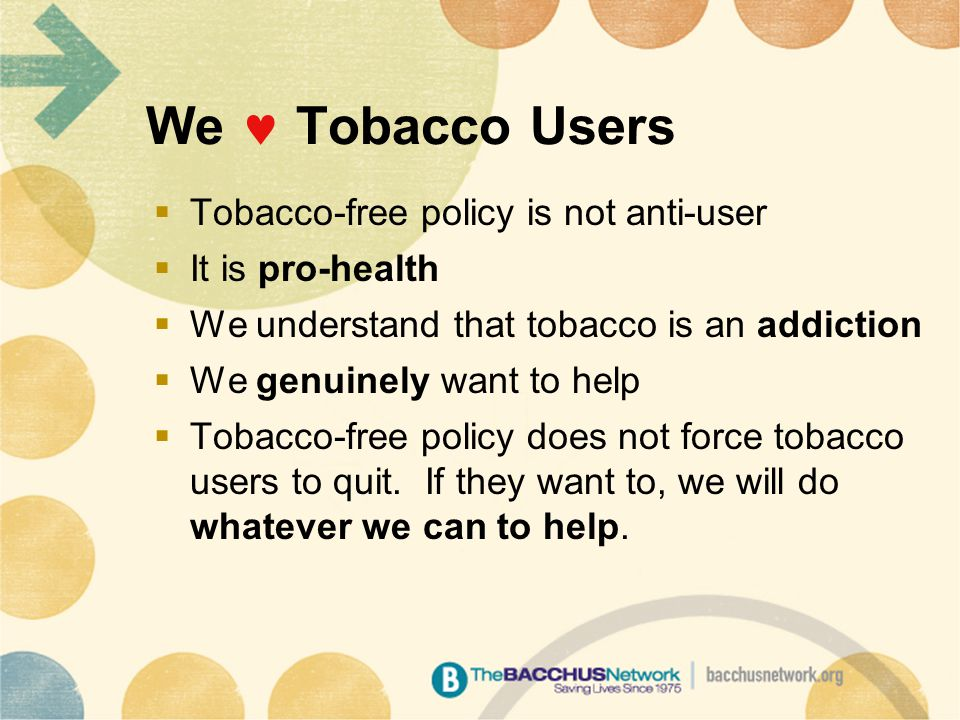 We Tobacco Users  Tobacco-free policy is not anti-user  It is pro-health  We understand that tobacco is an addiction  We genuinely want to help  Tobacco-free policy does not force tobacco users to quit.