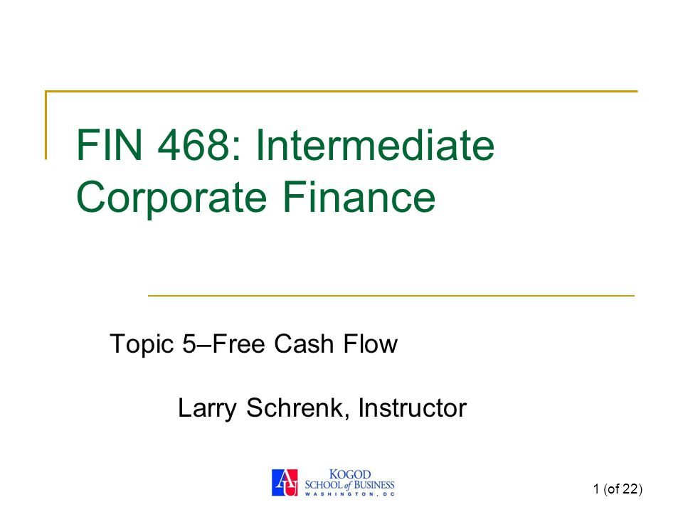 1 (of 22) FIN 468: Intermediate Corporate Finance Topic 5–Free Cash Flow Larry Schrenk, Instructor