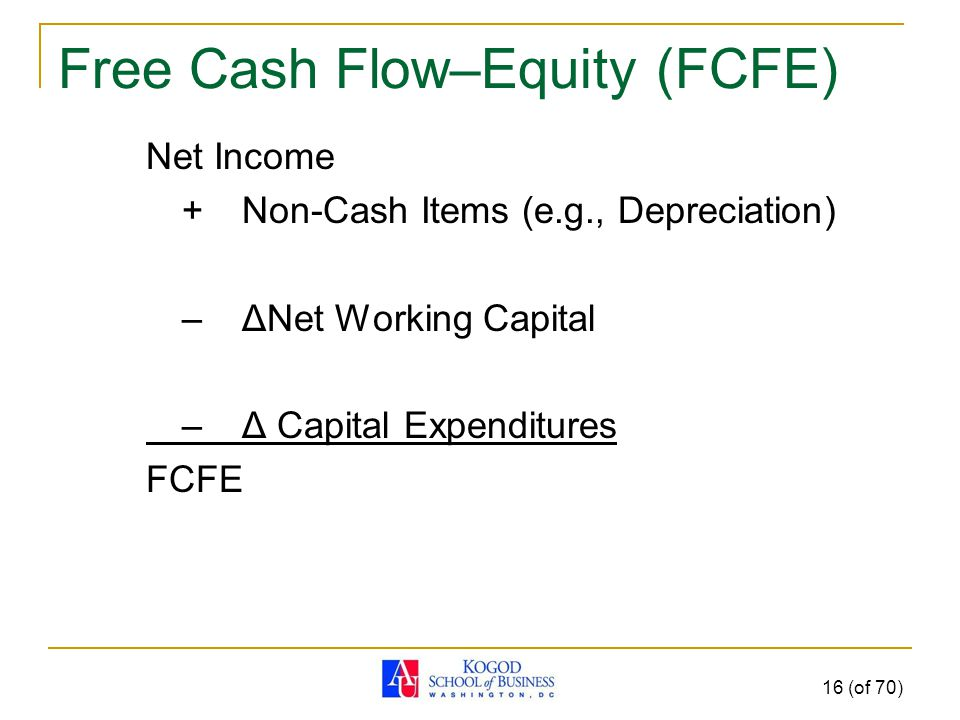 Free Cash Flow–Equity (FCFE) Net Income +Non-Cash Items (e.g., Depreciation) – ΔNet Working Capital – Δ Capital Expenditures FCFE 16 (of 70)