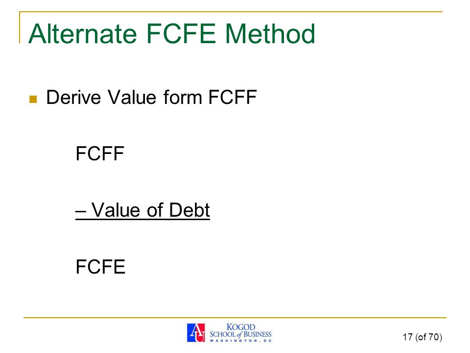 Alternate FCFE Method Derive Value form FCFF FCFF – Value of Debt FCFE 17 (of 70)