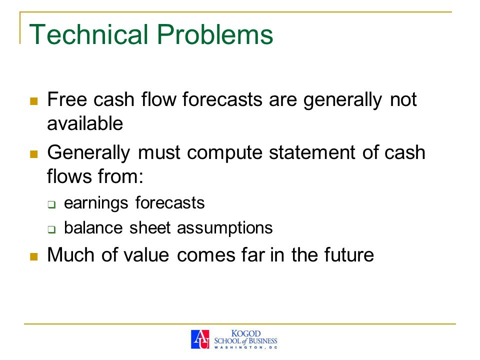 Technical Problems Free cash flow forecasts are generally not available Generally must compute statement of cash flows from:  earnings forecasts  balance sheet assumptions Much of value comes far in the future