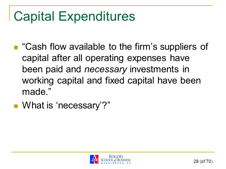 Capital Expenditures Cash flow available to the firm's suppliers of capital after all operating expenses have been paid and necessary investments in working capital and fixed capital have been made. What is 'necessary' 28 (of 70)