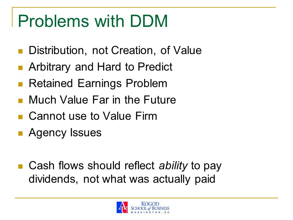Problems with DDM Distribution, not Creation, of Value Arbitrary and Hard to Predict Retained Earnings Problem Much Value Far in the Future Cannot use to Value Firm Agency Issues Cash flows should reflect ability to pay dividends, not what was actually paid