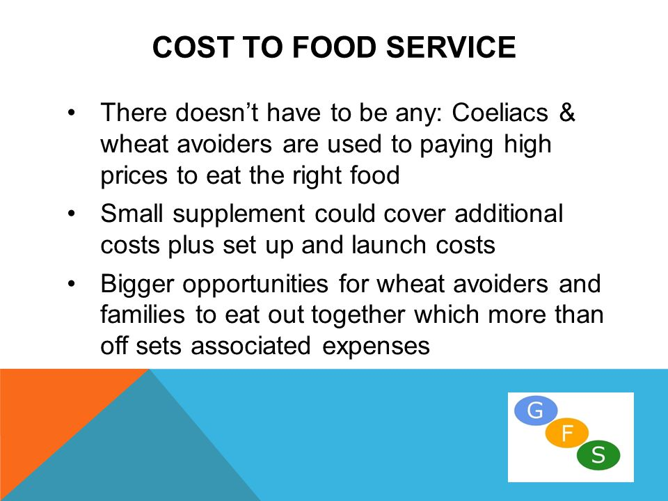 COST TO FOOD SERVICE There doesn't have to be any: Coeliacs & wheat avoiders are used to paying high prices to eat the right food Small supplement could cover additional costs plus set up and launch costs Bigger opportunities for wheat avoiders and families to eat out together which more than off sets associated expenses