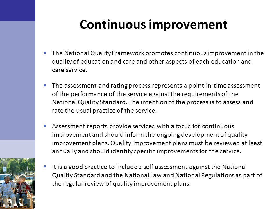 Continuous improvement  The National Quality Framework promotes continuous improvement in the quality of education and care and other aspects of each