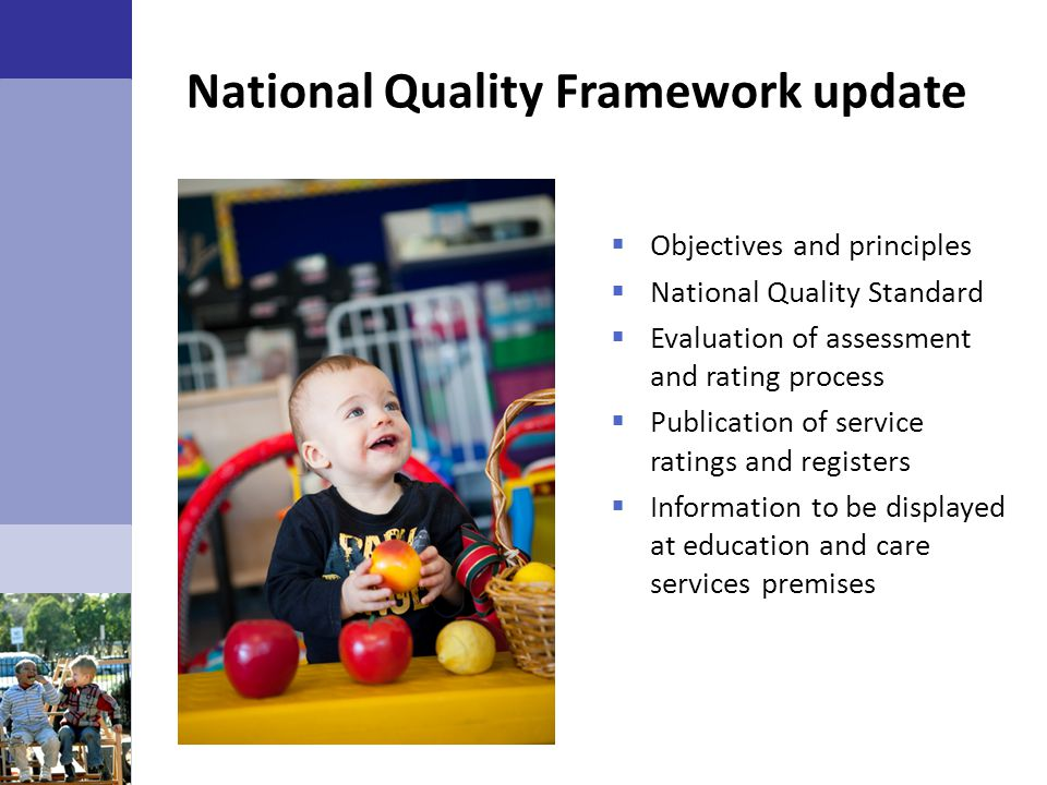  Objectives and principles  National Quality Standard  Evaluation of assessment and rating process  Publication of service ratings and registers 