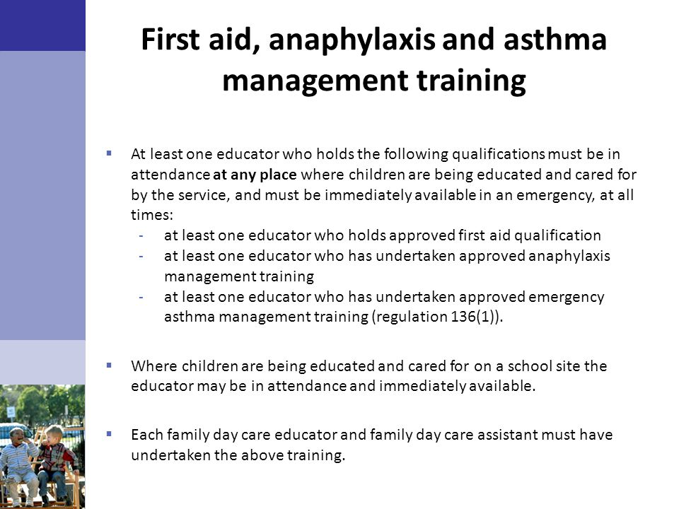 First aid, anaphylaxis and asthma management training  At least one educator who holds the following qualifications must be in attendance at any plac