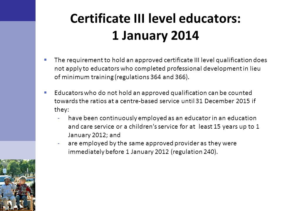 Certificate III level educators: 1 January 2014  The requirement to hold an approved certificate III level qualification does not apply to educators