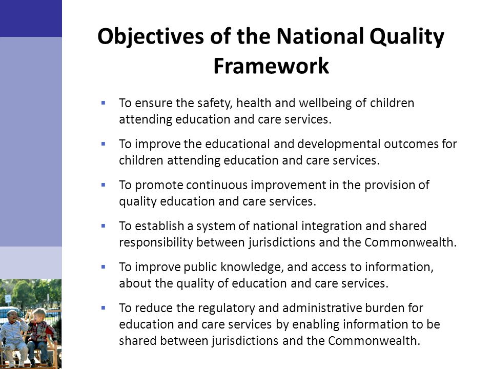 Objectives of the National Quality Framework  To ensure the safety, health and wellbeing of children attending education and care services.  To impr
