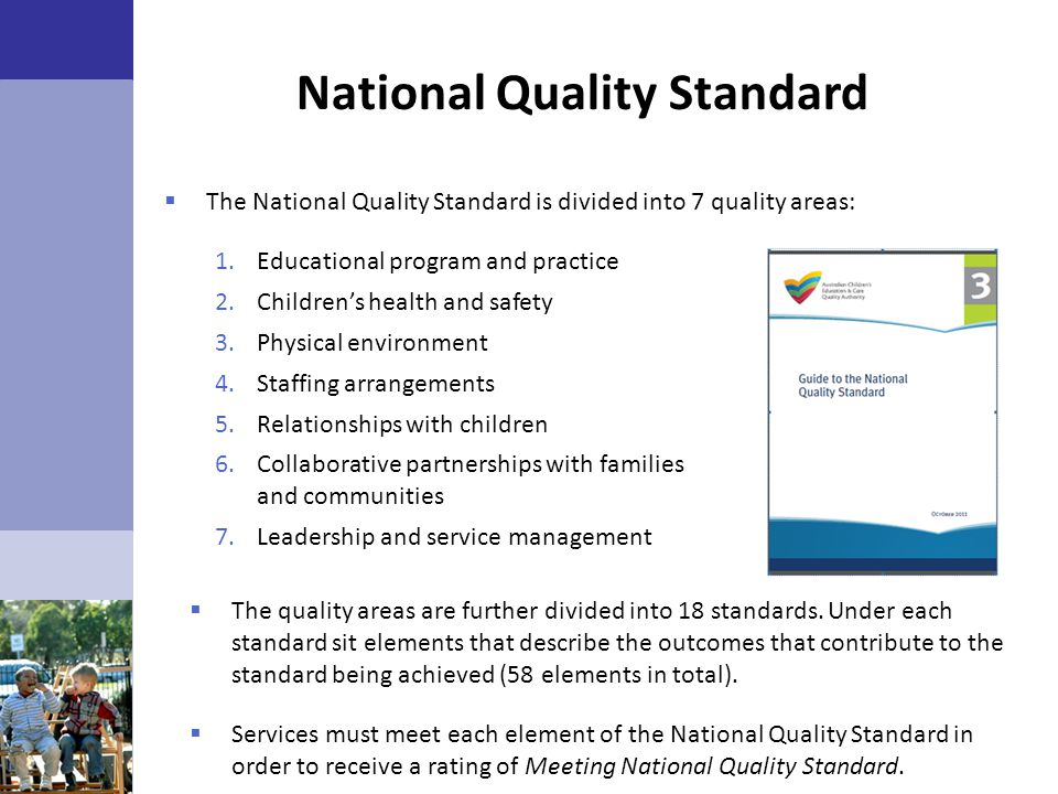 National Quality Standard  The National Quality Standard is divided into 7 quality areas: 1.Educational program and practice 2.Children's health and
