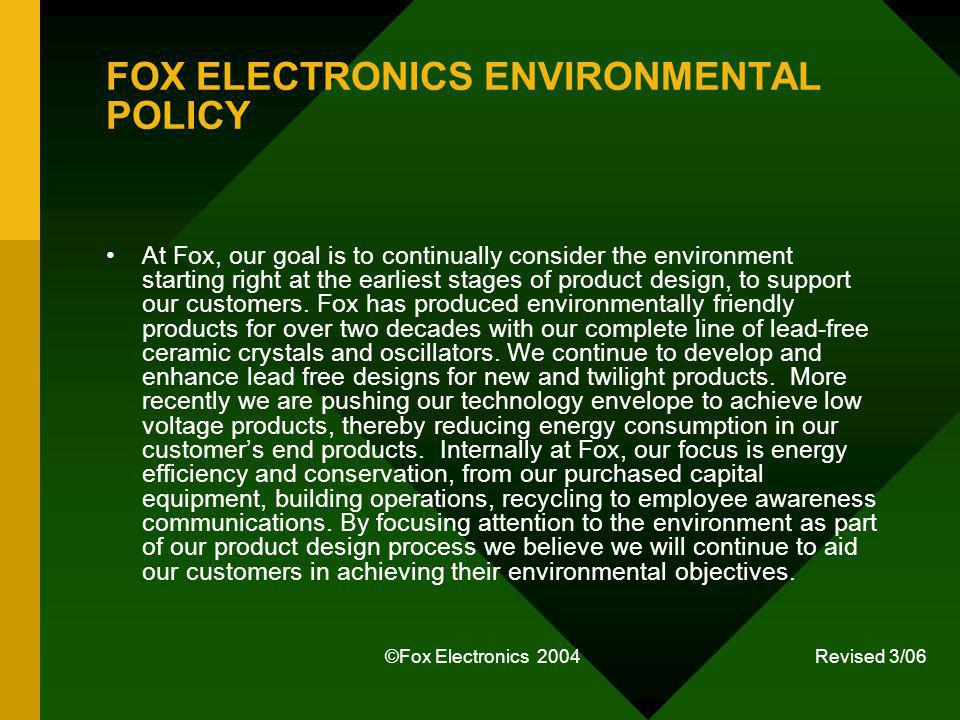 ©Fox Electronics 2004 Revised 3/06 FOX ELECTRONICS ENVIRONMENTAL POLICY At Fox, our goal is to continually consider the environment starting right at