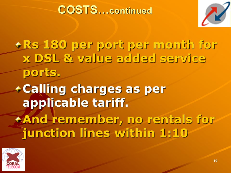 19 COSTS… continued Rs 180 per port per month for x DSL & value added service ports.