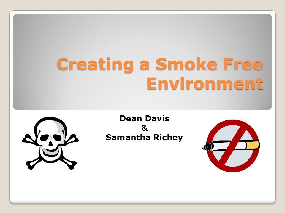 Creating a Smoke Free Environment Dean Davis & Samantha Richey
