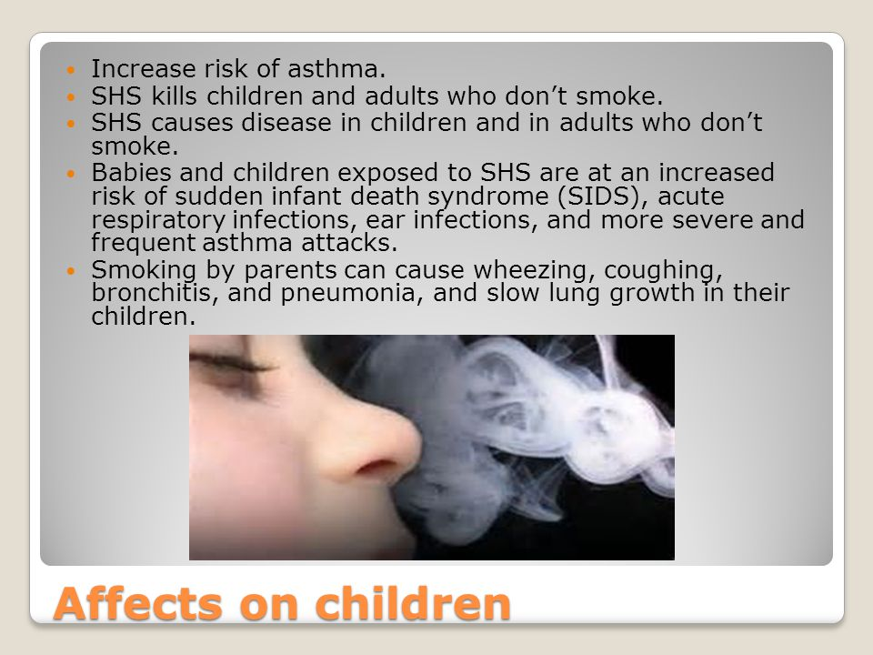 Affects on children Increase risk of asthma. SHS kills children and adults who don't smoke.