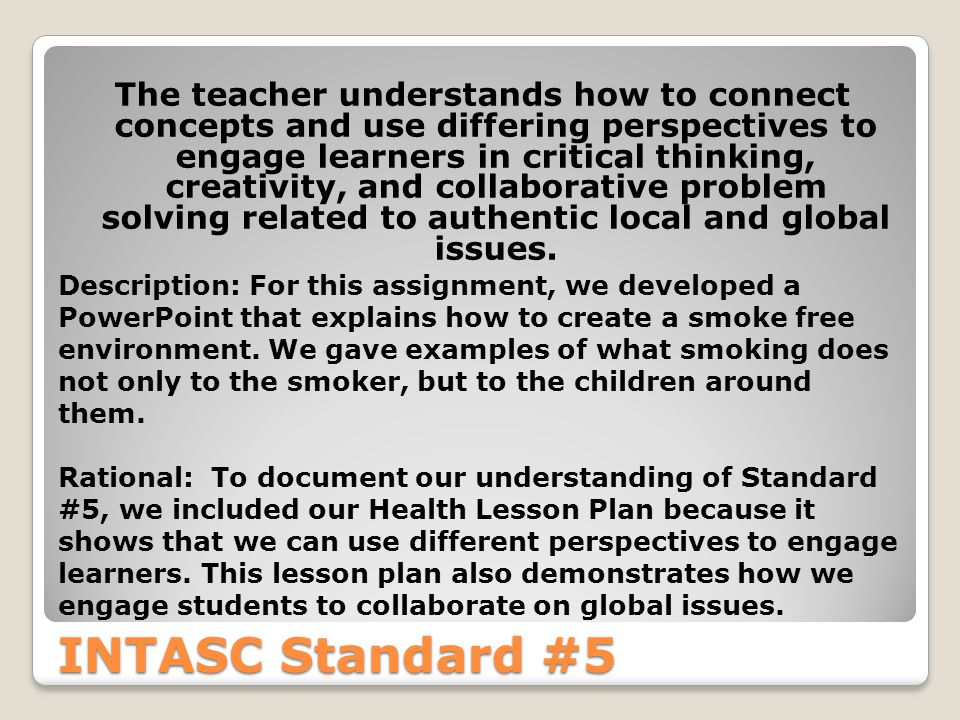 INTASC Standard #5 The teacher understands how to connect concepts and use differing perspectives to engage learners in critical thinking, creativity, and collaborative problem solving related to authentic local and global issues.