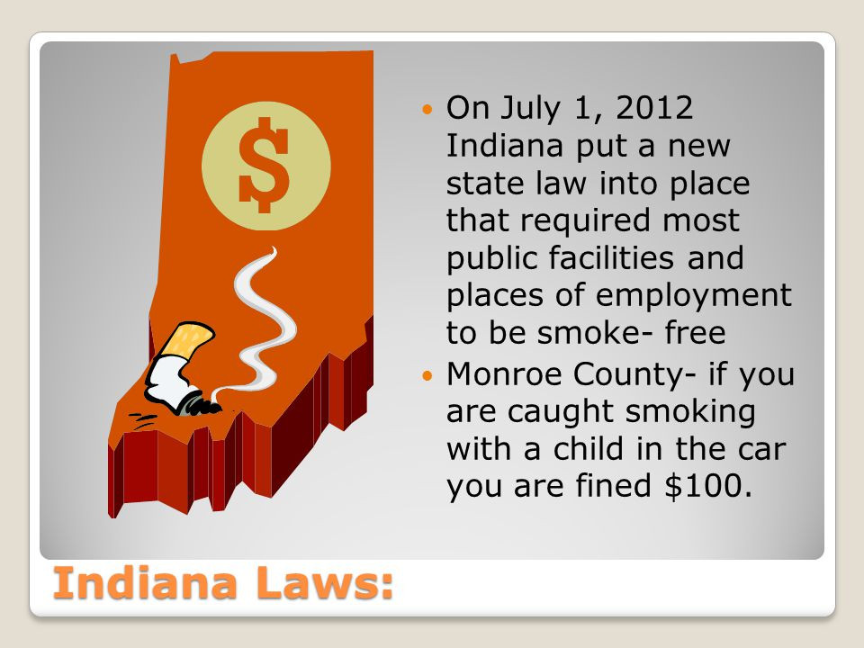 Indiana Laws: On July 1, 2012 Indiana put a new state law into place that required most public facilities and places of employment to be smoke- free Monroe County- if you are caught smoking with a child in the car you are fined $100.