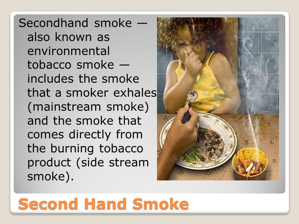 Second Hand Smoke Secondhand smoke — also known as environmental tobacco smoke — includes the smoke that a smoker exhales (mainstream smoke) and the smoke that comes directly from the burning tobacco product (side stream smoke).