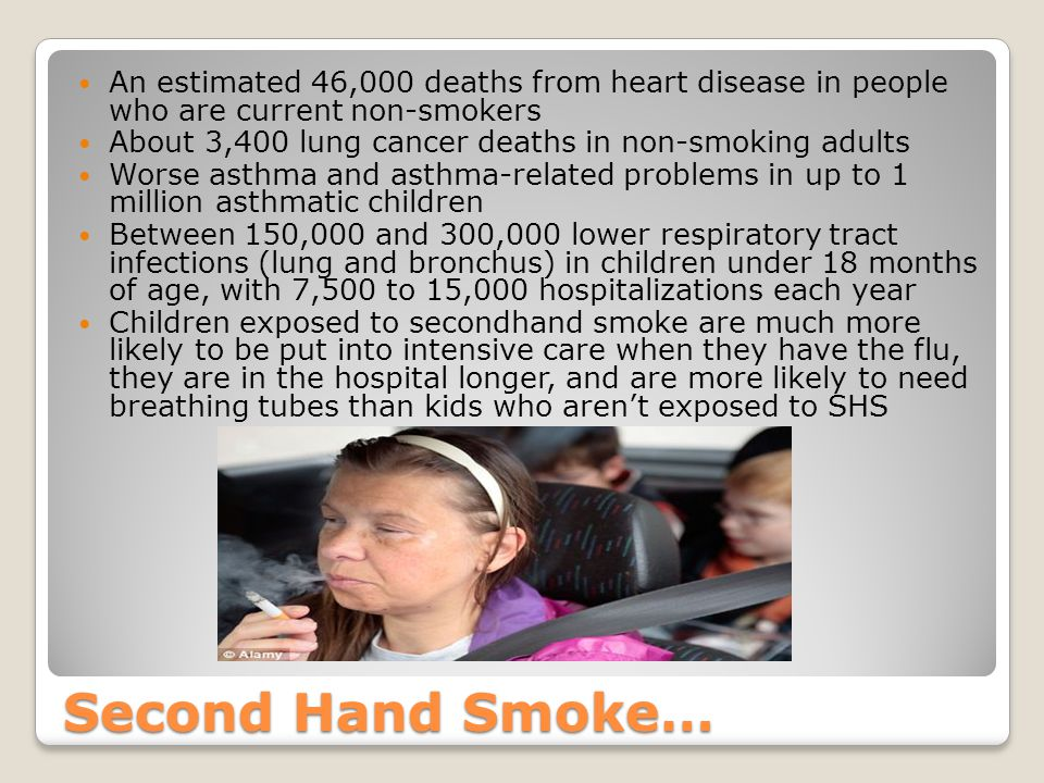 Second Hand Smoke… An estimated 46,000 deaths from heart disease in people who are current non-smokers About 3,400 lung cancer deaths in non-smoking adults Worse asthma and asthma-related problems in up to 1 million asthmatic children Between 150,000 and 300,000 lower respiratory tract infections (lung and bronchus) in children under 18 months of age, with 7,500 to 15,000 hospitalizations each year Children exposed to secondhand smoke are much more likely to be put into intensive care when they have the flu, they are in the hospital longer, and are more likely to need breathing tubes than kids who aren't exposed to SHS